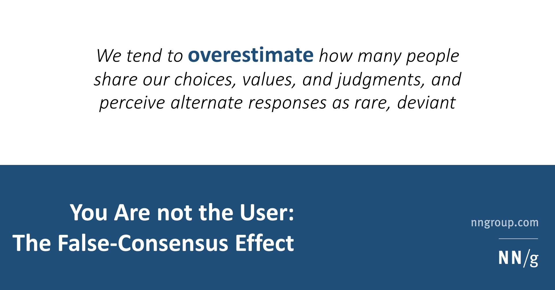 Summary:Designers, developers, and even UX researchers fall prey to the false-consensus effect, projecting their behaviors and reactions onto us